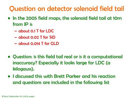 A.Seryi, September 30, 2005, page 1 Question on detector solenoid field tail In the 2005 field maps, the solenoid field tail at 10m from IP is –about 0.1.