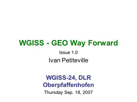 WGISS - GEO Way Forward Issue 1.0 Ivan Petiteville WGISS-24, DLR Oberpfaffenhofen Thursday Sep. 18, 2007.