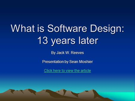 What is Software Design: 13 years later By Jack W. Reeves Presentation by Sean Moshier Click here to view the article Click here to view the article.