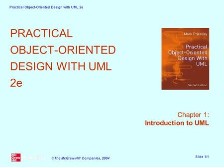 Practical Object-Oriented Design with UML 2e Slide 1/1 ©The McGraw-Hill Companies, 2004 PRACTICAL OBJECT-ORIENTED DESIGN WITH UML 2e Chapter 1: Introduction.