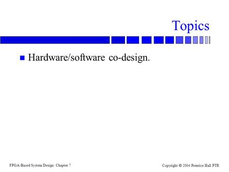FPGA-Based System Design: Chapter 7 Copyright  2004 Prentice Hall PTR Topics n Hardware/software co-design.