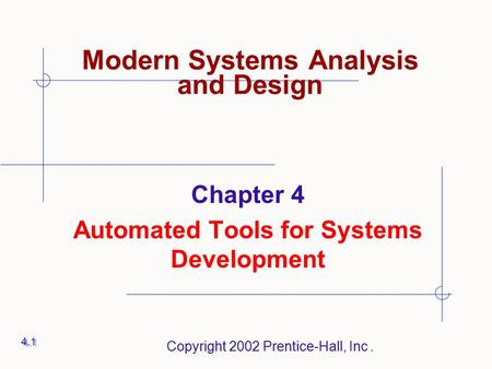 Copyright 2002 Prentice-Hall, Inc. Chapter 4 Automated Tools for Systems Development 4.1 Modern Systems Analysis and Design.