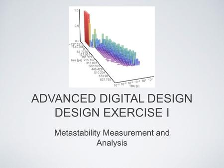 ADVANCED DIGITAL DESIGN DESIGN EXERCISE I Metastability Measurement and Analysis.
