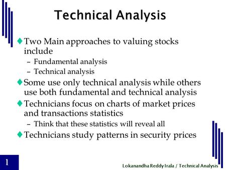 Lokanandha Reddy Irala / Technical Analysis 1 Technical Analysis  Two Main approaches to valuing stocks include –Fundamental analysis –Technical analysis.