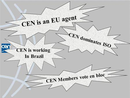 CEN is an EU agent CEN dominates ISO CEN Members vote en bloc CEN is working In Brazil.