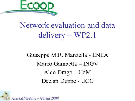Network evaluation and data delivery – WP2.1 Giuseppe M.R. Manzella - ENEA Marco Gambetta – INGV Aldo Drago – UoM Declan Dunne - UCC Annual Meeting – Athens.