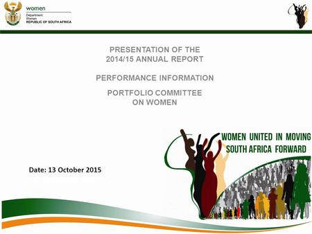 PRESENTATION OF THE 2014/15 ANNUAL REPORT PERFORMANCE INFORMATION PORTFOLIO COMMITTEE ON WOMEN Date: 13 October 2015 e: 13 October 2015.