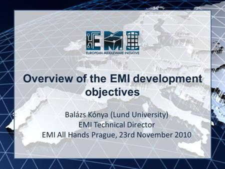 EMI INFSO-RI-261611 Overview of the EMI development objectives Balázs Kónya (Lund University) EMI Technical Director EMI All Hands Prague, 23rd November.