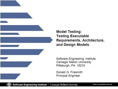 1 Model Testing © 2015 Carnegie Mellon University Model Testing: Testing Executable Requirements, Architecture, and Design Models Software Engineering.