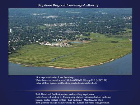 Bayshore Regional Sewerage Authority 24 acre plant flooded 3 to 4 feet deep Water levels recorded above 13.8 feet (NGVD 29) app 12.3 (NAVD 88) Entry at.