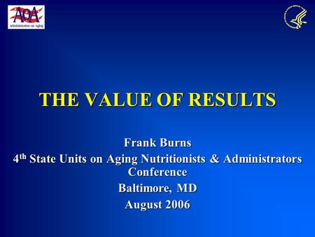 THE VALUE OF RESULTS Frank Burns 4 th State Units on Aging Nutritionists & Administrators Conference Baltimore, MD August 2006.