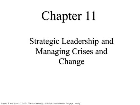 Chapter 11 Strategic Leadership and Managing Crises and Change Lussier, R. and Achau, C. (2007): Effective Leadership, 3 rd Edition, South-Western, Cangage.