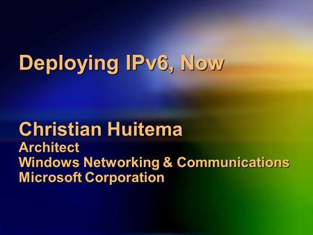 Deploying IPv6, Now Christian Huitema Architect Windows Networking & Communications Microsoft Corporation.