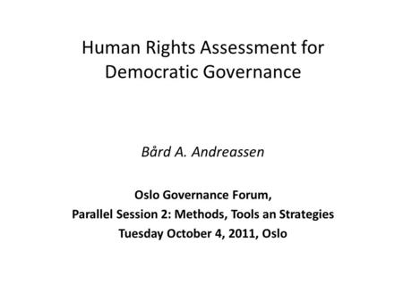 Human Rights Assessment for Democratic Governance Bård A. Andreassen Oslo Governance Forum, Parallel Session 2: Methods, Tools an Strategies Tuesday October.