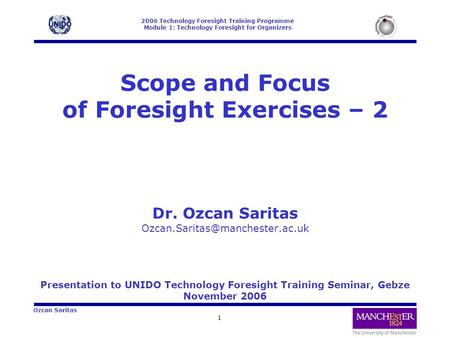 2006 Technology Foresight Training Programme Module 1: Technology Foresight for Organizers 1 Ozcan Saritas Scope and Focus of Foresight Exercises – 2 Dr.