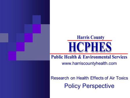 Www.harriscountyhealth.com Research on Health Effects of Air Toxics Policy Perspective.