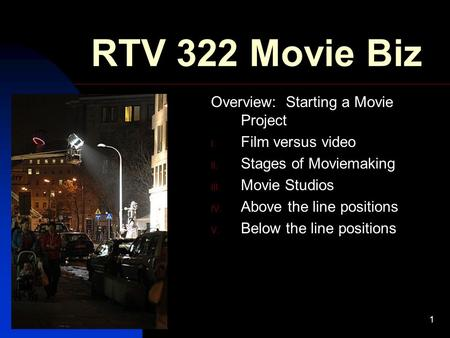12/23/20151 RTV 322 Movie Biz Overview: Starting a Movie Project I. Film versus video II. Stages of Moviemaking III. Movie Studios IV. Above the line.