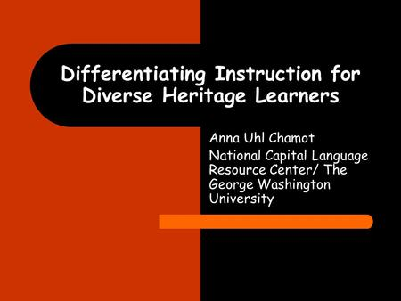 Differentiating Instruction for Diverse Heritage Learners Anna Uhl Chamot National Capital Language Resource Center/ The George Washington University.