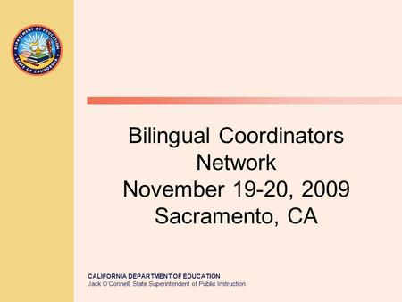 CALIFORNIA DEPARTMENT OF EDUCATION Jack O'Connell, State Superintendent of Public Instruction Bilingual Coordinators Network November 19-20, 2009 Sacramento,