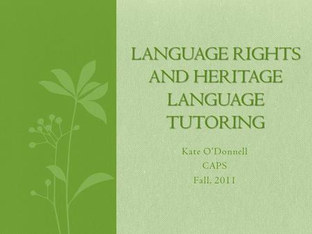 Kate O'Donnell CAPS Fall, 2011 LANGUAGE RIGHTS AND HERITAGE LANGUAGE TUTORING.