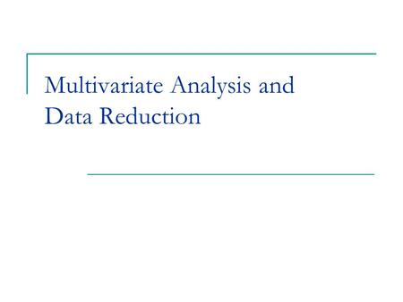 Multivariate Analysis and Data Reduction. Multivariate Analysis Multivariate analysis tries to find patterns and relationships among multiple dependent.