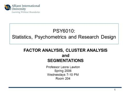 1 PSY6010: Statistics, Psychometrics and Research Design Professor Leora Lawton Spring 2006 Wednesdays 7-10 PM Room 204 FACTOR ANALYSIS, CLUSTER ANALYSIS.