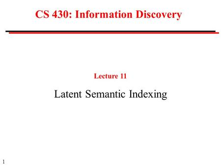 1 CS 430: Information Discovery Lecture 11 Latent Semantic Indexing.