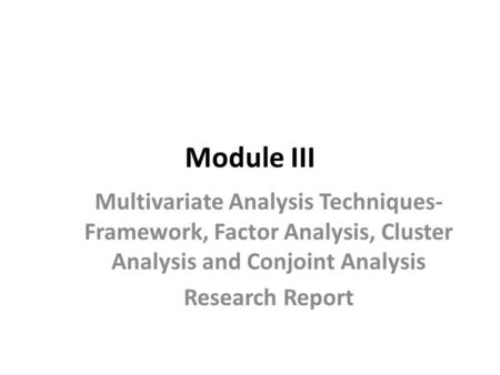 Module III Multivariate Analysis Techniques- Framework, Factor Analysis, Cluster Analysis and Conjoint Analysis Research Report.