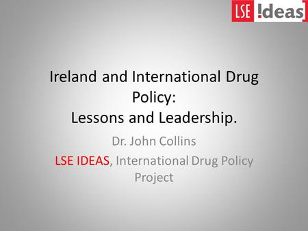 Ireland and International Drug Policy: Lessons and Leadership. Dr. John Collins LSE IDEAS, International Drug Policy Project.