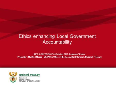 Ethics enhancing Local Government Accountability IMFO CONFERENCE 06 October 2015, Emperors' Palace Presenter : Manfred Moses : ESAAG & Office of the Accountant-General,