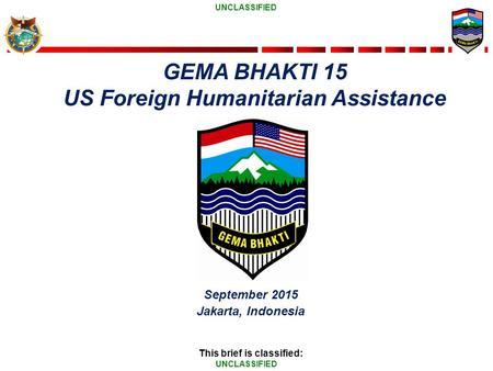 UNCLASSIFIED September 2015 Jakarta, Indonesia This brief is classified: GEMA BHAKTI 15 US Foreign Humanitarian Assistance.