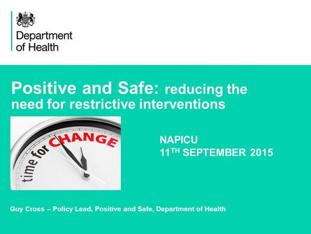 1 Positive and Safe: reducing the need for restrictive interventions Guy Cross – Policy Lead, Positive and Safe, Department of Health NAPICU 11 TH SEPTEMBER.