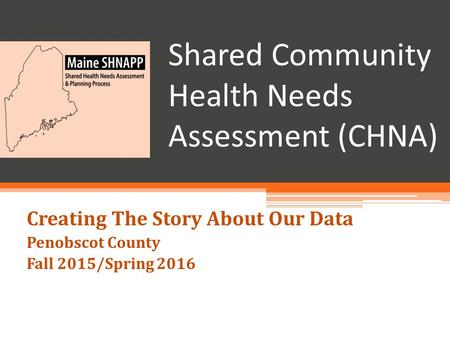 Shared Community Health Needs Assessment (CHNA) Creating The Story About Our Data Penobscot County Fall 2015/Spring 2016.
