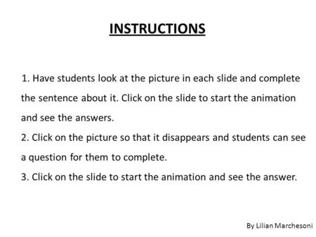 1. Have students look at the picture in each slide and complete the sentence about it. Click on the slide to start the animation and see the answers. 2.