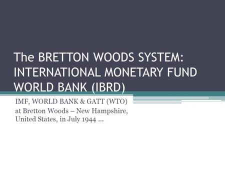The BRETTON WOODS SYSTEM: INTERNATIONAL MONETARY FUND WORLD BANK (IBRD) IMF, WORLD BANK & GATT (WTO) at Bretton Woods – New Hampshire, United States, in.