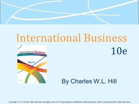 International Business 10e By Charles W.L. Hill Copyright © 2015 McGraw-Hill Education. All rights reserved. No reproduction or distribution without the.