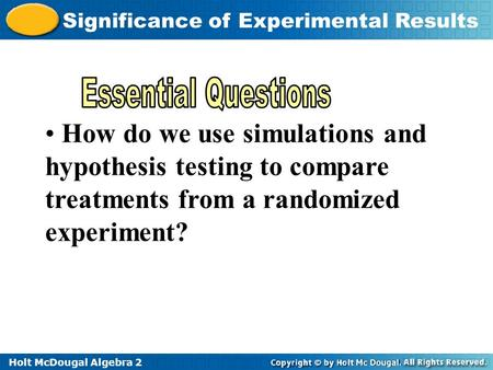 Holt McDougal Algebra 2 Significance of Experimental Results How do we use simulations and hypothesis testing to compare treatments from a randomized.