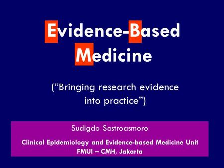 "SS/EBM/IKA-UDIP-2010 (""Bringing research evidence into practice"") Evidence-Based Medicine Sudigdo Sastroasmoro Clinical Epidemiology and Evidence-based."