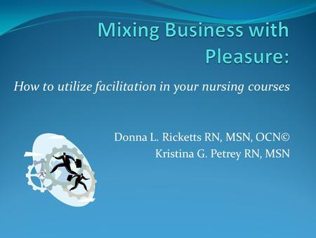 How to utilize facilitation in your nursing courses Donna L. Ricketts RN, MSN, OCN© Kristina G. Petrey RN, MSN.