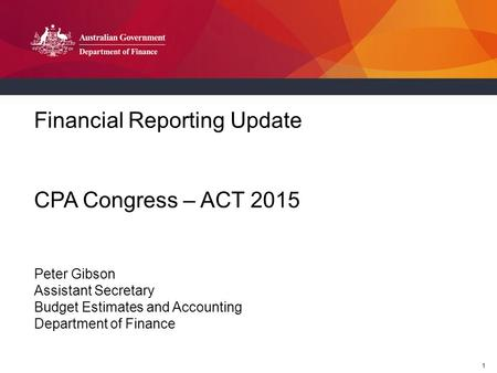 1 Financial Reporting Update CPA Congress – ACT 2015 Peter Gibson Assistant Secretary Budget Estimates and Accounting Department of Finance.