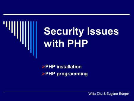 Security Issues with PHP  PHP installation  PHP programming Willa Zhu & Eugene Burger.