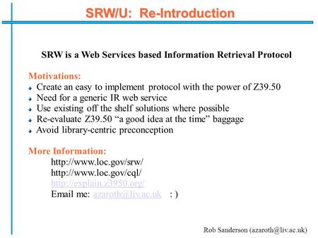SRW/U: Re-Introduction SRW is a Web Services based Information Retrieval Protocol Motivations: Create an easy to implement protocol with the power of Z39.50.