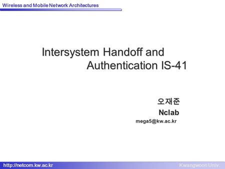 Kwangwoon Univ.  Wireless and Mobile Network Architectures Intersystem Handoff and Authentication IS-41 오재준Nclab