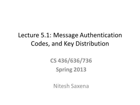 Lecture 5.1: Message Authentication Codes, and Key Distribution CS 436/636/736 Spring 2013 Nitesh Saxena.