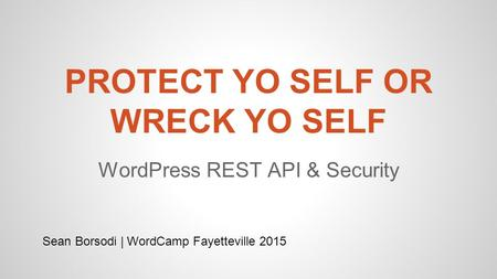 PROTECT YO SELF OR WRECK YO SELF WordPress REST API & Security Sean Borsodi | WordCamp Fayetteville 2015.