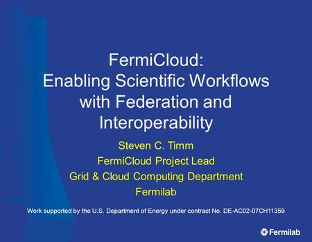 FermiCloud: Enabling Scientific Workflows with Federation and Interoperability Steven C. Timm FermiCloud Project Lead Grid & Cloud Computing Department.