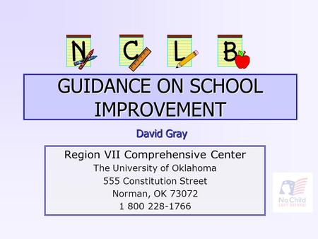 GUIDANCE ON SCHOOL IMPROVEMENT Region VII Comprehensive Center The University of Oklahoma 555 Constitution Street Norman, OK 73072 1 800 228-1766 David.