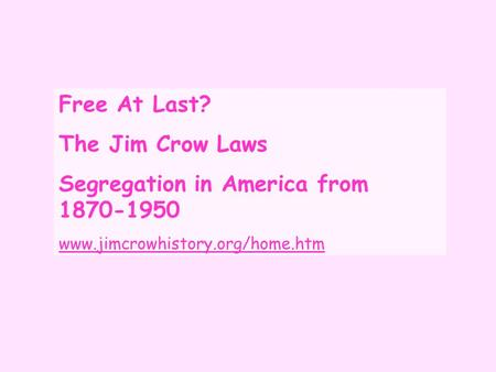Free At Last? The Jim Crow Laws Segregation in America from 1870-1950 www.jimcrowhistory.org/home.htm.