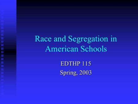 Race and Segregation in American Schools EDTHP 115 Spring, 2003.
