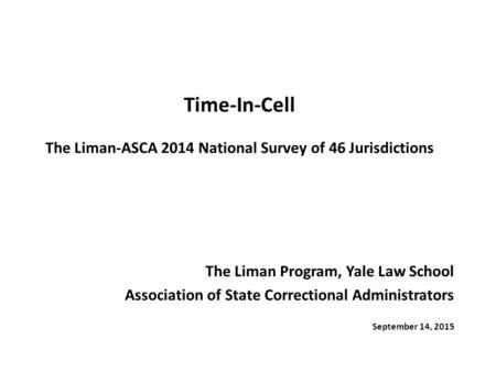 Time-In-Cell The Liman-ASCA 2014 National Survey of 46 Jurisdictions The Liman Program, Yale Law School Association of State Correctional Administrators.